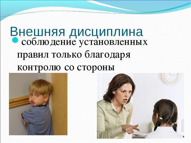 Внешняя дисциплина соблюдение установленных правил только благодаря контролю...