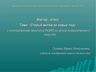 Муниципальное автономное общеобразовательное учреждение Гимназия №13 Мастер -