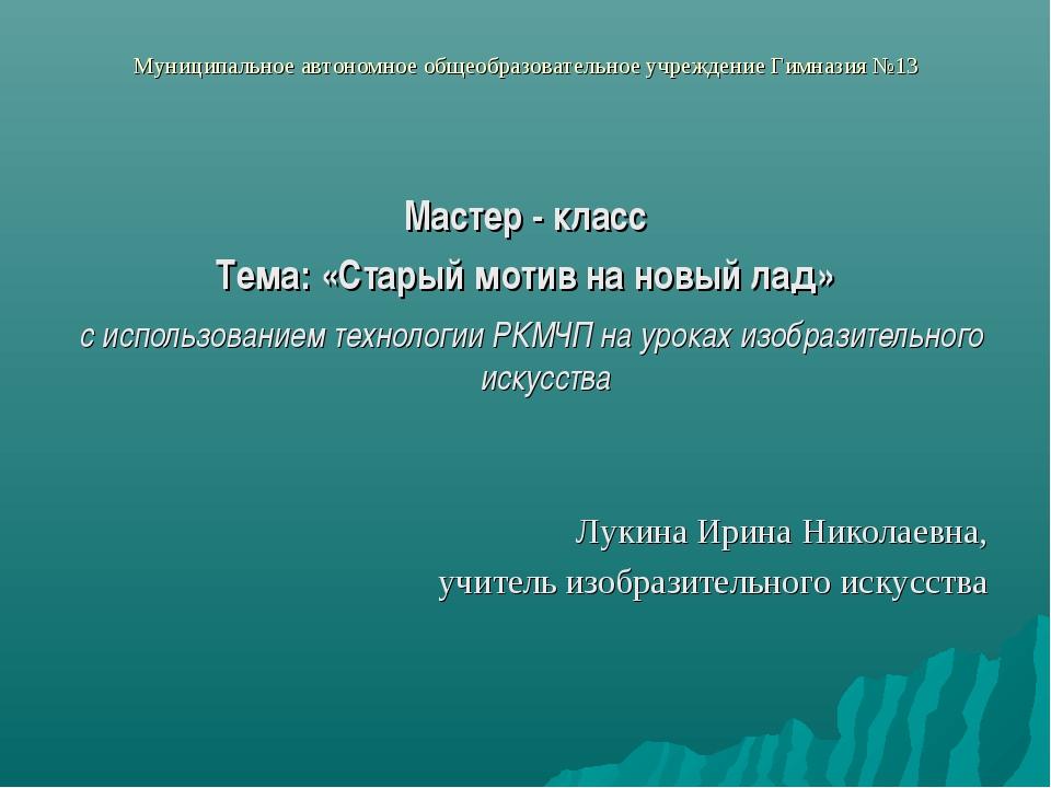 Муниципальное автономное общеобразовательное учреждение Гимназия №13 Мастер -...