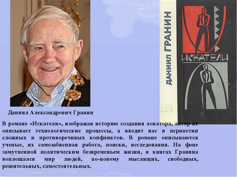 Даниил Александрович Гранин В романе «Искатели», изображая историю создания л...