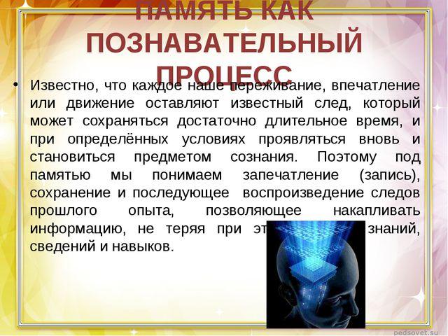 ПАМЯТЬ КАК ПОЗНАВАТЕЛЬНЫЙ ПРОЦЕСС Известно, что каждое наше переживание, впеч...