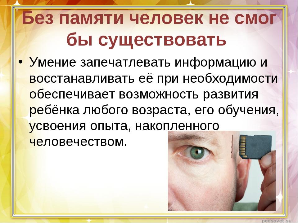 Без памяти человек не смог бы существовать Умение запечатлевать информацию и...