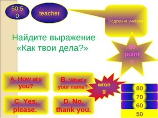 teacher 50:50 B. What's your name?. A. How are you? C. Yes, please. D. No, th