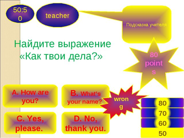 teacher 50:50 B. What's your name?. A. How are you? C. Yes, please. D. No, th...