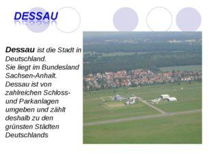 Dessau ist die Stadt in Deutschland. Sie liegt im Bundesland Sachsen-Anhalt.