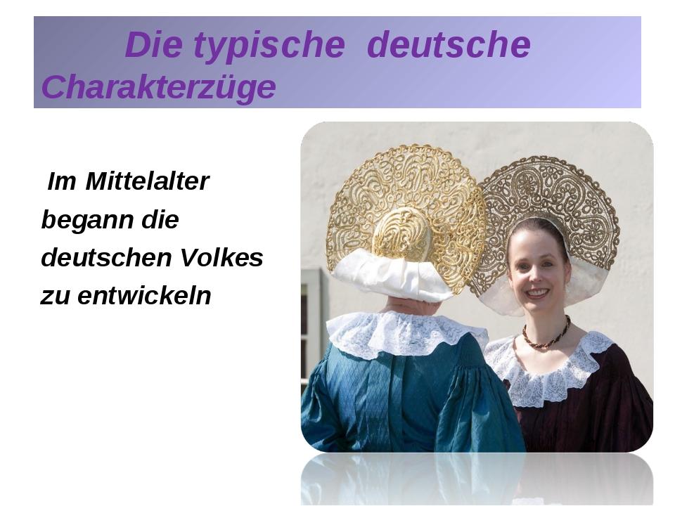 Die typische deutsche Charakterzüge Im Mittelalter begann die deutschen Volk...