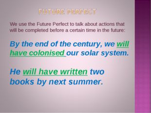 We use the Future Perfect to talk about actions that will be completed before