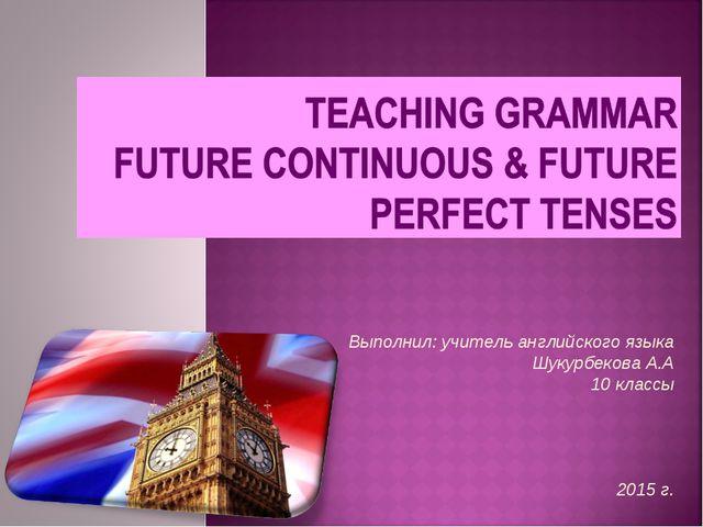 Выполнил: учитель английского языка Шукурбекова А.А 10 классы 2015 г. User 1...