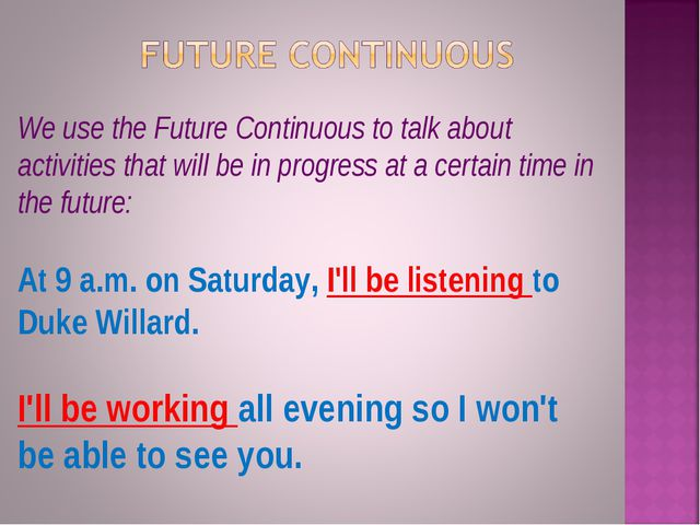 We use the Future Continuous to talk about activities that will be in progres...