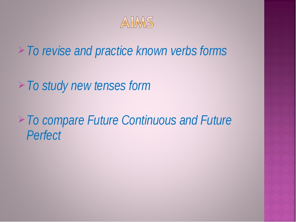 To revise and practice known verbs forms To study new tenses form To compare...