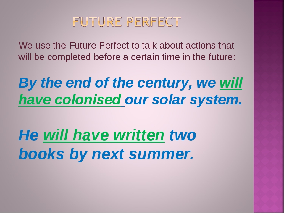 We use the Future Perfect to talk about actions that will be completed before...