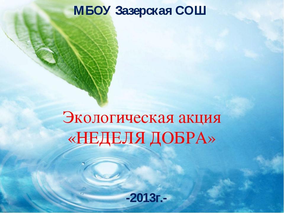 Экологическая акция «НЕДЕЛЯ ДОБРА» -2013г.- МБОУ Зазерская СОШ