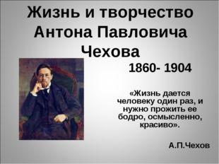 Жизнь и творчество Антона Павловича Чехова 1860- 1904 «Жизнь дается человеку