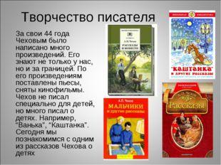 Творчество писателя За свои 44 года Чеховым было написано много произведений.