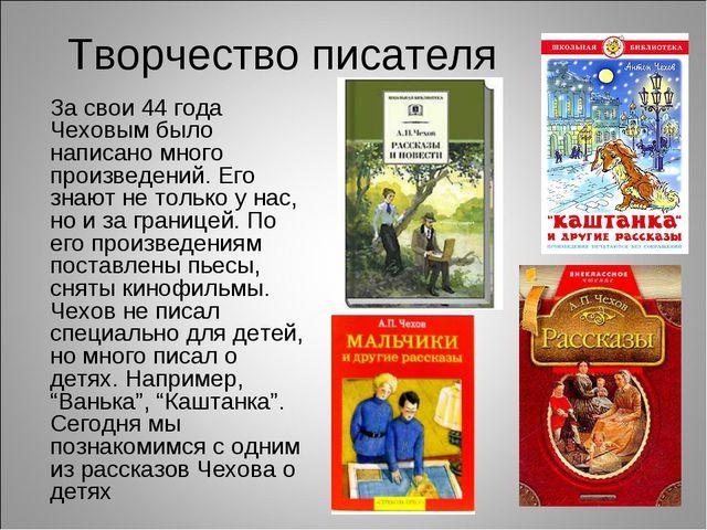 Творчество писателя За свои 44 года Чеховым было написано много произведений....