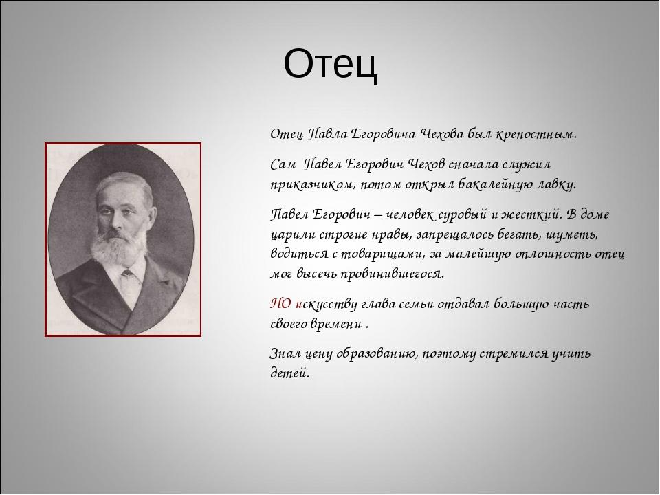 Отец Отец Павла Егоровича Чехова был крепостным. Сам Павел Егорович Чехов сна...