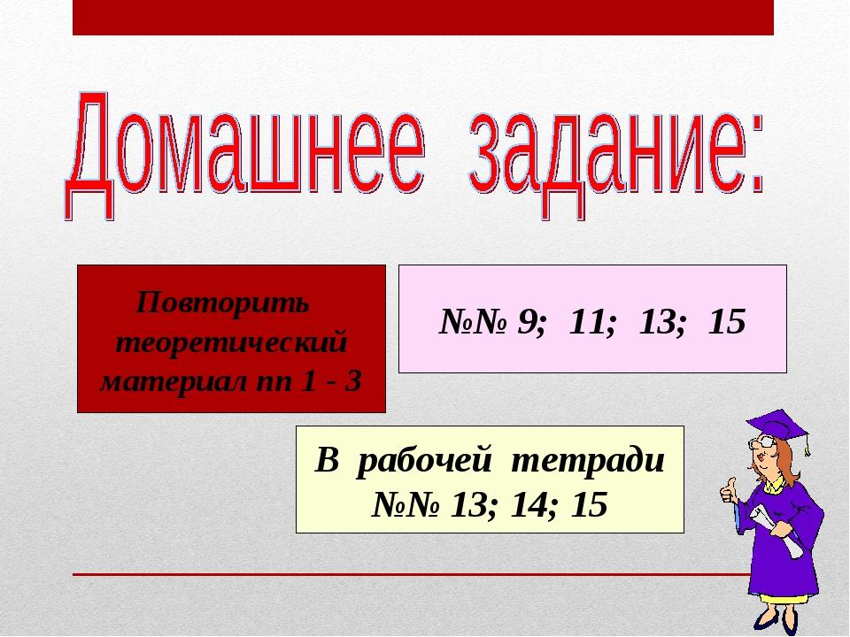Повторить теоретический материал пп 1 - 3 №№ 9; 11; 13; 15 В рабочей тетради...