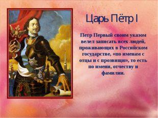 Царь Пётр I Петр Первый своим указом велел записать всех людей, проживающих в