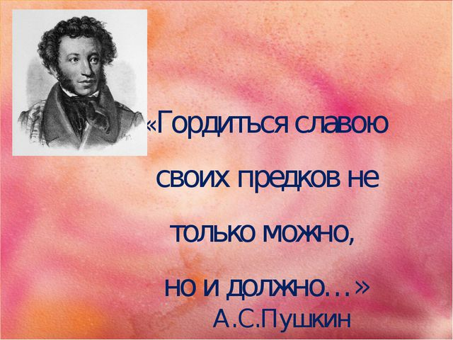 «Гордиться славою своих предков не только можно, но и должно…» А.С.Пушкин