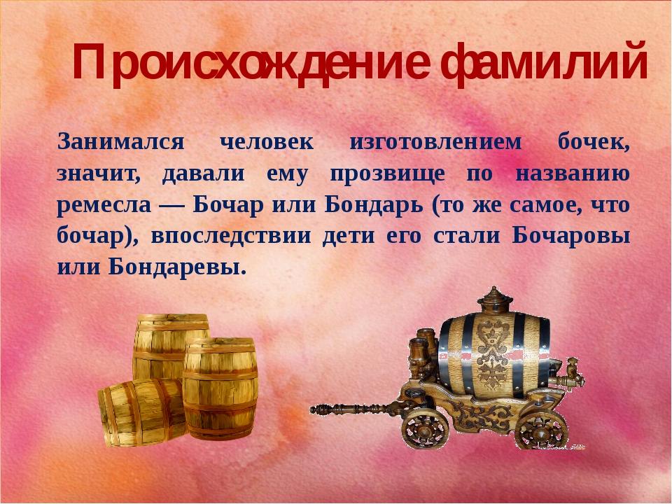 Происхождение фамилий Занимался человек изготовлением бочек, значит, давали е...