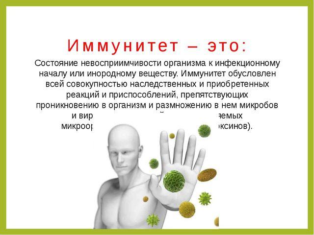 Иммунитет – это: Состояние невосприимчивости организма к инфекционному началу...
