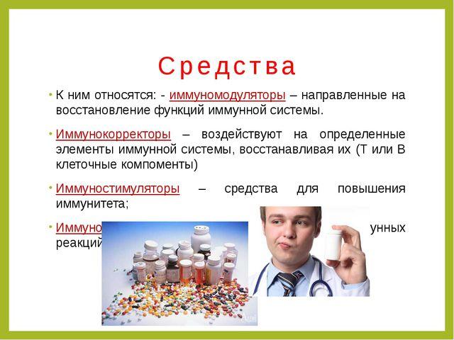 Средства К ним относятся: - иммуномодуляторы – направленные на восстановление...
