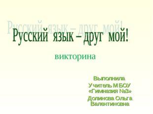 викторина Выполнила Учитель МБОУ «Гимназия №3» Долинова Ольга Валентиновна