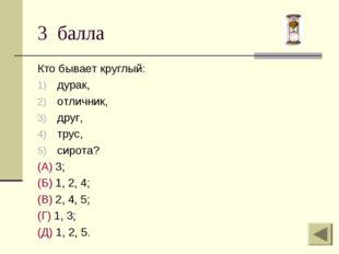 3 балла Кто бывает круглый: дурак, отличник, друг, трус, сирота? (А) 3; (Б) 1
