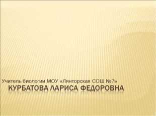 Учитель биологии МОУ «Лянторская СОШ №7»