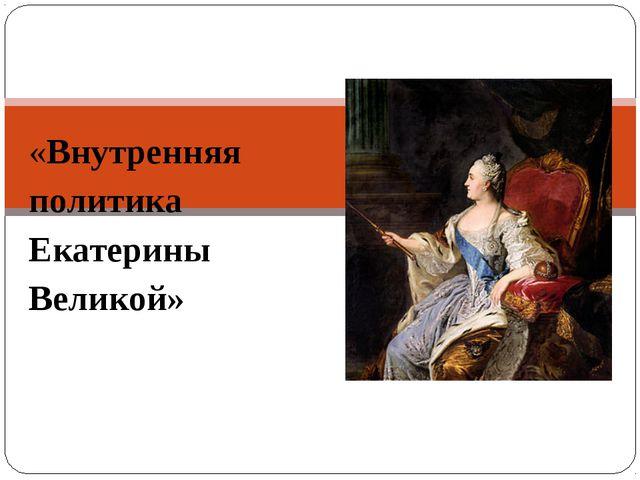 «Внутренняя политика Екатерины Великой»