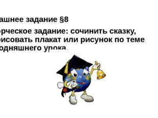 Домашнее задание §8 Творческое задание: сочинить сказку, нарисовать плакат ил