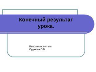 Конечный результат урока. Выполнила учитель Судакова О.В.