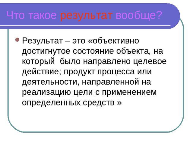Что такое результат вообще? Результат – это «объективно достигнутое состояние...