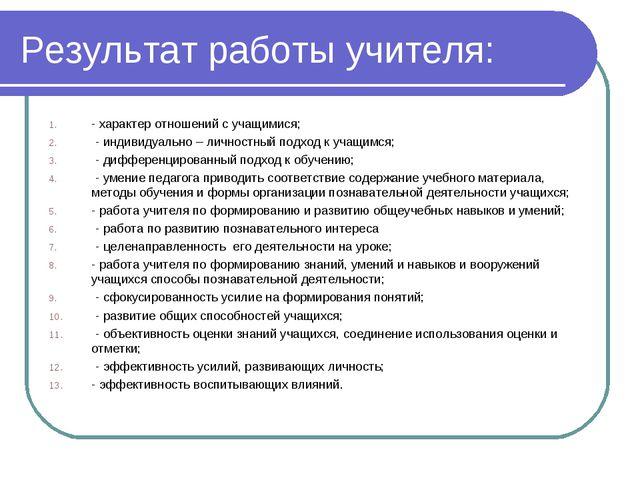 Результат работы учителя: - характер отношений с учащимися; - индивидуально –...