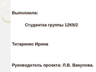 Выполнила: Студентка группы 12К9/2 Титаренко Ирина Руководитель проекта: Л.В.