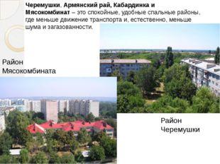 Черемушки,Армянский рай, Кабардинка и Мясокомбинат– это спокойные, удобные