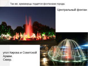 Так же, армавирцы гордятся фонтанами города. Центральный фонтан угол Кирова и