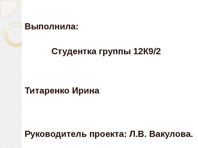 Выполнила: Студентка группы 12К9/2 Титаренко Ирина Руководитель проекта: Л.В....