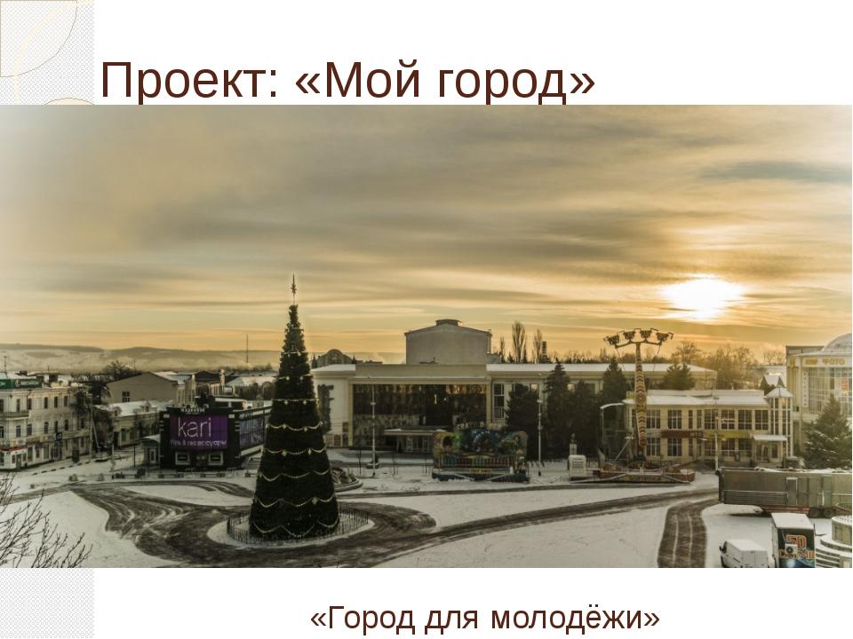 Проект: «Мой город» «Город для молодёжи»