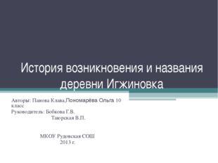 История возникновения и названия деревни Игжиновка Авторы: Панова Клава,Поном