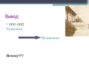 Вывод: 1931-1932 Рудаковка Игжиновка Почему???