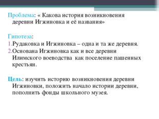Проблема: « Какова история возникновения деревни Игжиновка и её названия» Гип