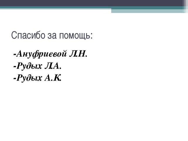 Спасибо за помощь: -Ануфриевой Л.Н. -Рудых Л.А. -Рудых А.К.