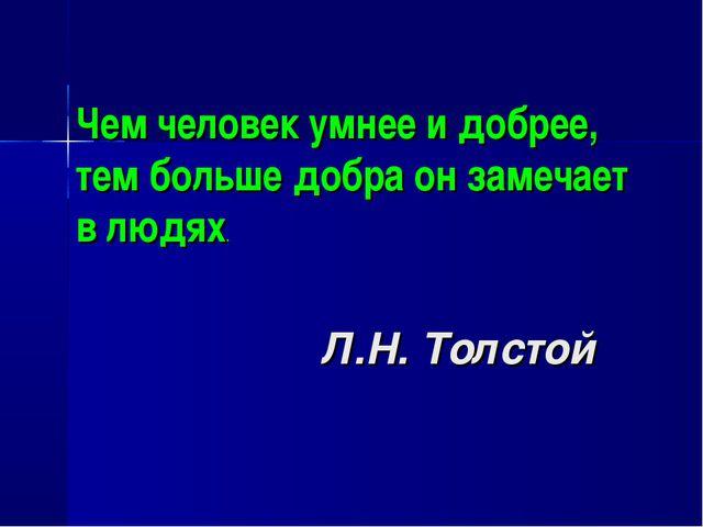 Л.Н. Толстой Чем человек умнее и добрее, тем больше добра он замечает в людях.