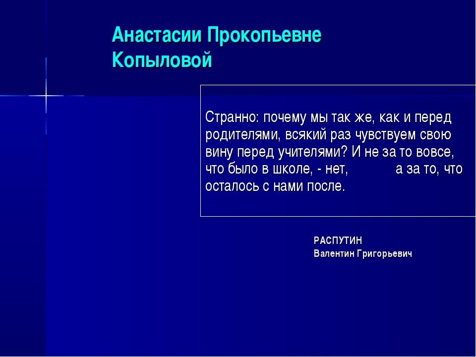 Анастасии Прокопьевне Копыловой Странно: почему мы так же, как и перед родите...