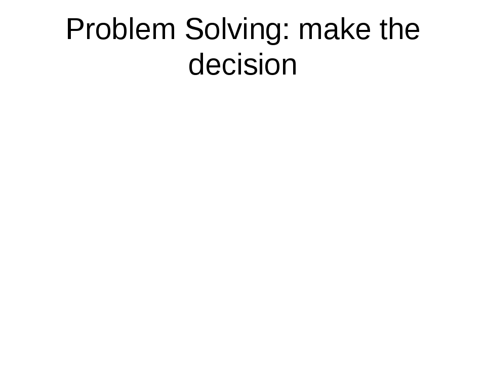 Problem Solving: make the decision
