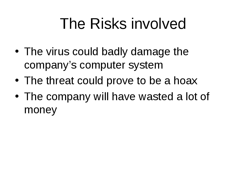 The Risks involved The virus could badly damage the company's computer system...