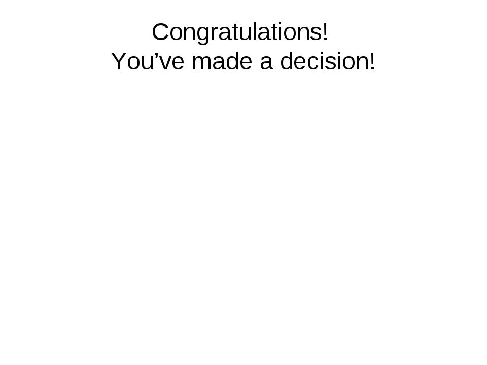 Congratulations! You've made a decision!