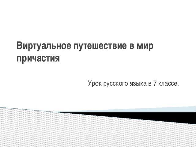 Виртуальное путешествие в мир причастия Урок русского языка в 7 классе.