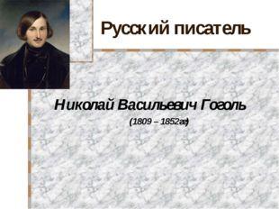 Русский писатель Николай Васильевич Гоголь (1809 – 1852гг)